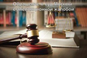 Обращение в суды Москвы с апелляционной жалобой